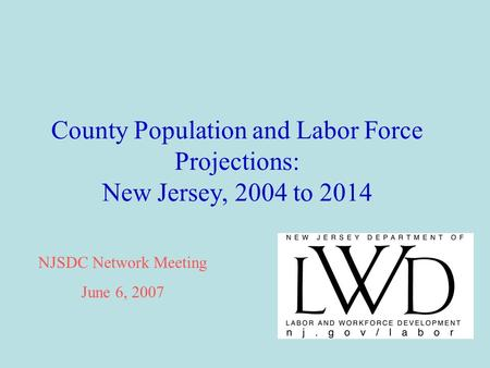 County Population and Labor Force Projections: New Jersey, 2004 to 2014 NJSDC Network Meeting June 6, 2007.