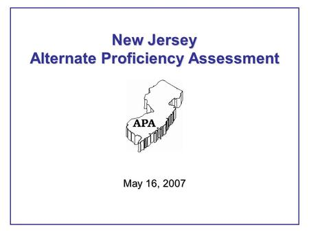 May 16, 2007 New Jersey Alternate Proficiency Assessment.
