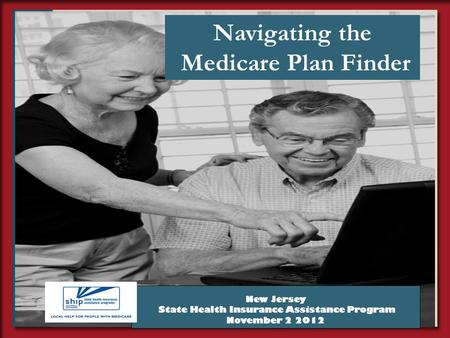 1 Navigating the Medicare Plan Finder New Jersey State Health Insurance Assistance Program November 2 2012.