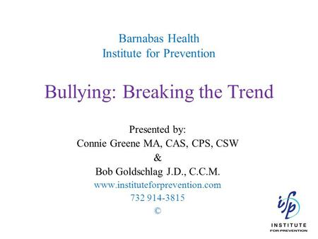 Barnabas Health Institute for Prevention Bullying: Breaking the Trend Presented by: Connie Greene MA, CAS, CPS, CSW & Bob Goldschlag J.D., C.C.M. www.instituteforprevention.com.