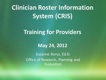 Clinician Roster Information System (CRIS) Training for Providers May 24, 2012 Suzanne Borys, Ed.D. Office of Research, Planning and Evaluation.