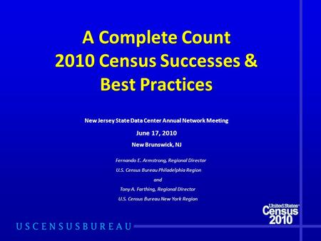 A Complete Count 2010 Census Successes & Best Practices Fernando E. Armstrong, Regional Director U.S. Census Bureau Philadelphia Region and Tony A. Farthing,