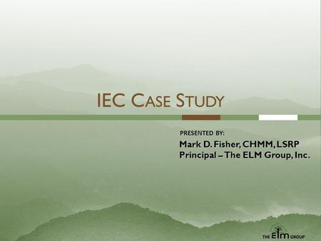 IEC C ASE S TUDY PRESENTED BY: Mark D. Fisher, CHMM, LSRP Principal – The ELM Group, Inc.