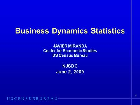 1 Business Dynamics Statistics JAVIER MIRANDA Center for Economic Studies US Census Bureau NJSDC June 2, 2009.
