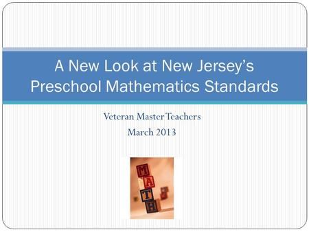 Veteran Master Teachers March 2013 A New Look at New Jerseys Preschool Mathematics Standards.