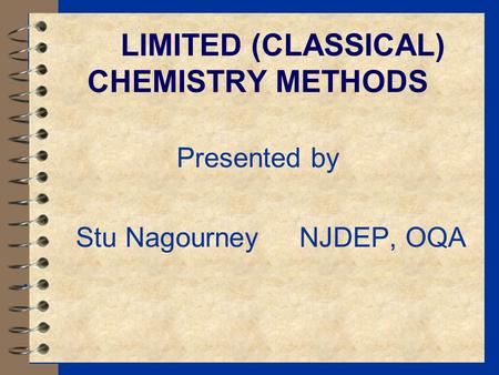 LIMITED (CLASSICAL) CHEMISTRY METHODS Presented by Stu Nagourney NJDEP, OQA.