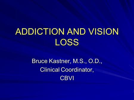ADDICTION AND VISION LOSS Bruce Kastner, M.S., O.D., Clinical Coordinator, CBVI.