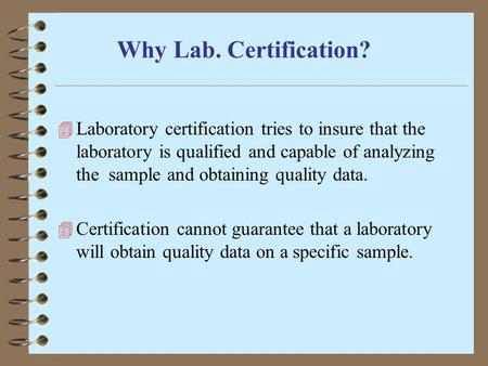 Why Lab. Certification? Laboratory certification tries to insure that the laboratory is qualified and capable of analyzing the sample and obtaining quality.