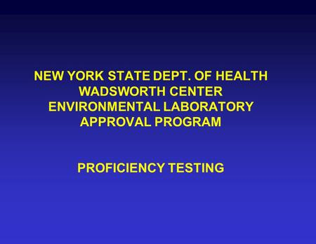 NEW YORK STATE DEPT. OF HEALTH WADSWORTH CENTER ENVIRONMENTAL LABORATORY APPROVAL PROGRAM PROFICIENCY TESTING.