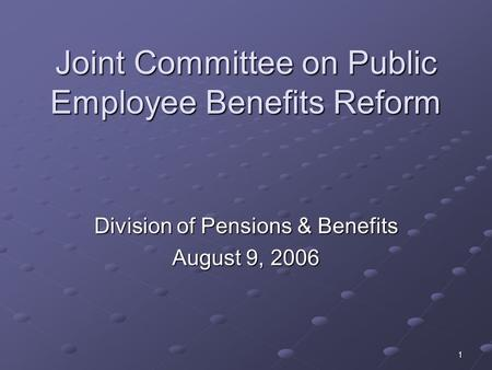 1 Joint Committee on Public Employee Benefits Reform Division of Pensions & Benefits August 9, 2006.