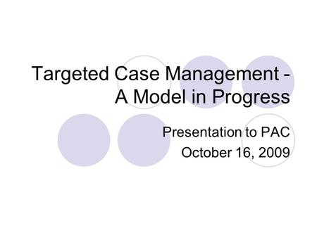 Targeted Case Management - A Model in Progress Presentation to PAC October 16, 2009.