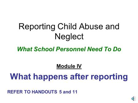Reporting Child Abuse and Neglect What School Personnel Need To Do Module IV What happens after reporting REFER TO HANDOUTS 5 and 11.