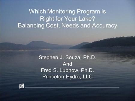 Which Monitoring Program is Right for Your Lake? Balancing Cost, Needs and Accuracy Stephen J. Souza, Ph.D. And Fred S. Lubnow, Ph.D. Princeton Hydro,