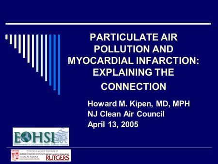 PARTICULATE AIR POLLUTION AND MYOCARDIAL INFARCTION: EXPLAINING THE CONNECTION Howard M. Kipen, MD, MPH NJ Clean Air Council April 13, 2005.