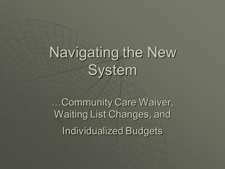 Navigating the New System …Community Care Waiver, Waiting List Changes, and Individualized Budgets.