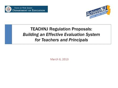 TEACHNJ Regulation Proposals: Building an Effective Evaluation System for Teachers and Principals March 6, 2013.