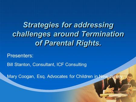 1 Strategies for addressing challenges around Termination of Parental Rights. Presenters: Bill Stanton, Consultant, ICF Consulting Mary Coogan, Esq. Advocates.