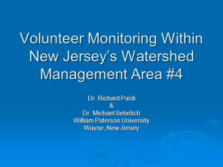 Volunteer Monitoring Within New Jerseys Watershed Management Area #4 Dr. Richard Pardi & Dr. Michael Sebetich William Paterson University Wayne, New Jersey.