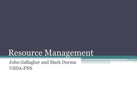 Resource Management John Gallagher and Mark Durma USDA-FNS.
