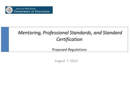 Mentoring, Professional Standards, and Standard Certification Proposed Regulations August 7, 2013.