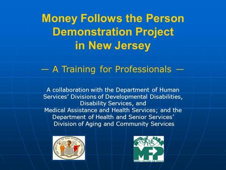 Money Follows the Person Demonstration Project in New Jersey A Training for Professionals A collaboration with the Department of Human Services Divisions.