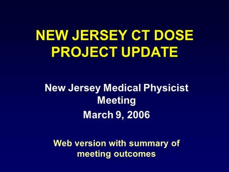 NEW JERSEY CT DOSE PROJECT UPDATE New Jersey Medical Physicist Meeting March 9, 2006 Web version with summary of meeting outcomes.