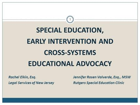 SPECIAL EDUCATION, EARLY INTERVENTION AND CROSS-SYSTEMS EDUCATIONAL ADVOCACY Rachel Elkin, Esq. Jennifer Rosen Valverde, Esq., MSW Legal Services of New.