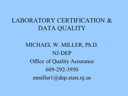 LABORATORY CERTIFICATION & DATA QUALITY MICHAEL W. MILLER, Ph.D. NJ-DEP Office of Quality Assurance 609-292-3950