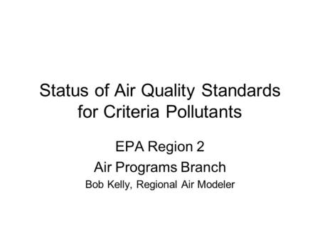 Status of Air Quality Standards for Criteria Pollutants EPA Region 2 Air Programs Branch Bob Kelly, Regional Air Modeler.