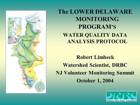 The LOWER DELAWARE MONITORING PROGRAM S WATER QUALITY DATA ANALYSIS PROTOCOL Robert Limbeck Watershed Scientist, DRBC NJ Volunteer Monitoring Summit October.