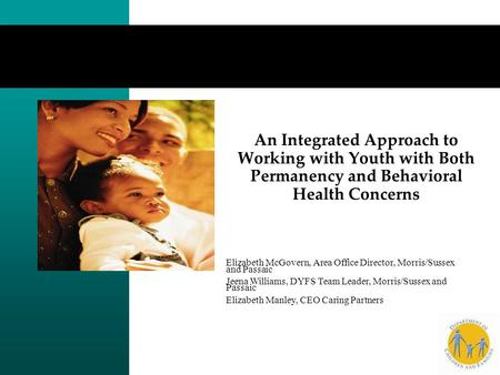 An Integrated Approach to Working with Youth with Both Permanency and Behavioral Health Concerns Elizabeth McGovern, Area Office Director, Morris/Sussex.