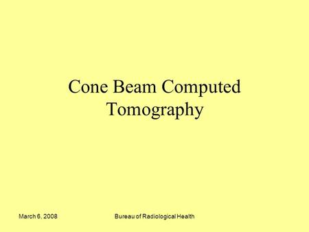 March 6, 2008Bureau of Radiological Health Cone Beam Computed Tomography.