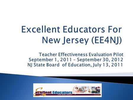 Teacher Effectiveness Evaluation Pilot September 1, 2011 – September 30, 2012 NJ State Board of Education, July 13, 2011.