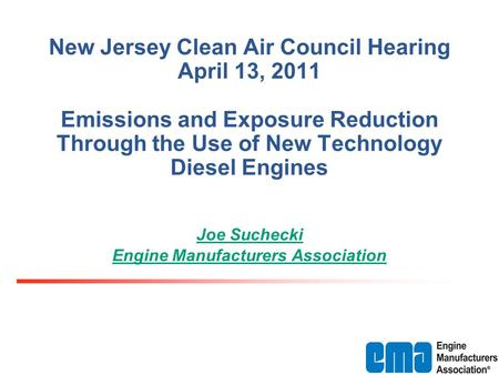 New Jersey Clean Air Council Hearing April 13, 2011 Emissions and Exposure Reduction Through the Use of New Technology Diesel Engines Joe Suchecki Engine.