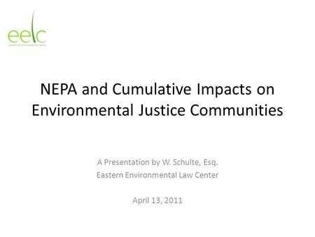 NEPA and Cumulative Impacts on Environmental Justice Communities A Presentation by W. Schulte, Esq. Eastern Environmental Law Center April 13, 2011.