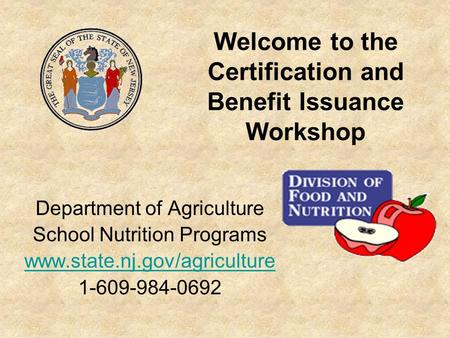 Welcome to the Certification and Benefit Issuance Workshop Department of Agriculture School Nutrition Programs www.state.nj.gov/agriculture 1-609-984-0692.