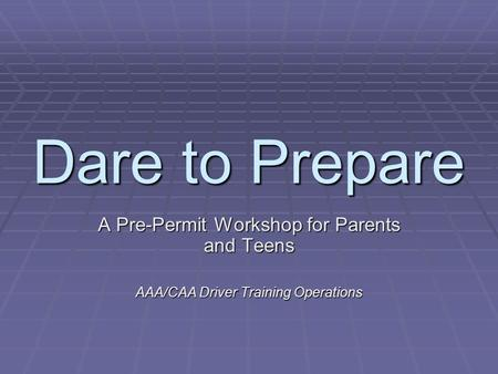 Dare to Prepare A Pre-Permit Workshop for Parents and Teens AAA/CAA Driver Training Operations.