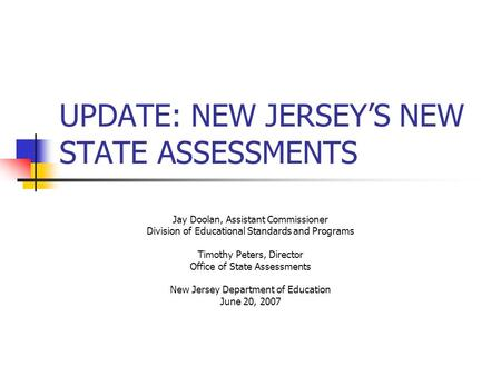 UPDATE: NEW JERSEYS NEW STATE ASSESSMENTS Jay Doolan, Assistant Commissioner Division of Educational Standards and Programs Timothy Peters, Director Office.