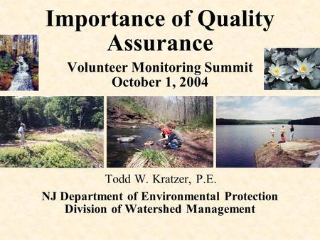Importance of Quality Assurance Volunteer Monitoring Summit October 1, 2004 Todd W. Kratzer, P.E. NJ Department of Environmental Protection Division of.