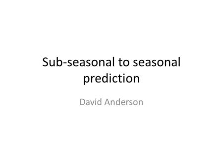 Sub-seasonal to seasonal prediction David Anderson.