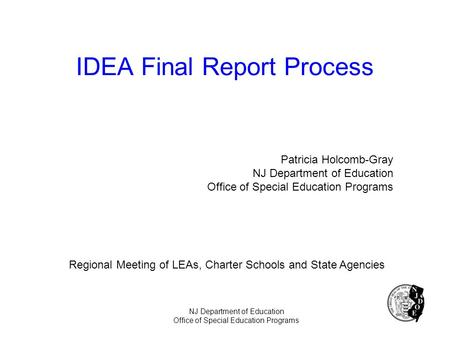IDEA Final Report Process Patricia Holcomb-Gray NJ Department of Education Office of Special Education Programs Regional Meeting of LEAs, Charter Schools.