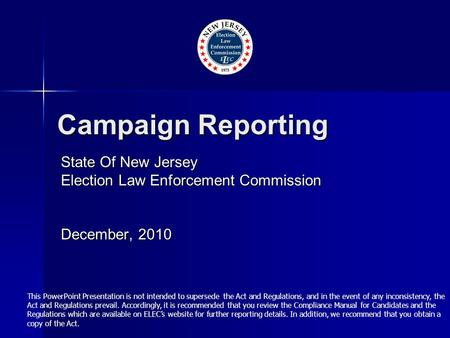Campaign Reporting State Of New Jersey Election Law Enforcement Commission December, 2010 This PowerPoint Presentation is not intended to supersede the.