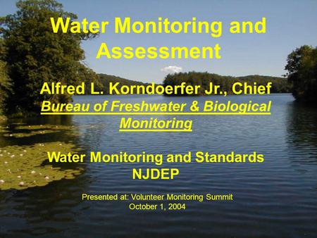 Water Monitoring and Assessment Alfred L. Korndoerfer Jr., Chief Bureau of Freshwater & Biological Monitoring Water Monitoring and Standards NJDEP Presented.