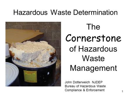 1 Hazardous Waste Determination The Cornerstone of Hazardous Waste Management John Dotterweich NJDEP Bureau of Hazardous Waste Compliance & Enforcement.