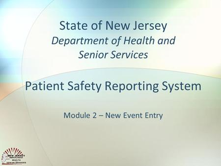 State of New Jersey Department of Health and Senior Services Patient Safety Reporting System Module 2 – New Event Entry.