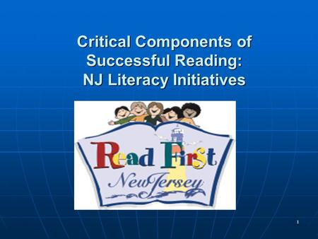 1 Critical Components of Successful Reading: NJ Literacy Initiatives.