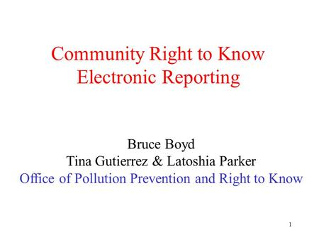 1 Community Right to Know Electronic Reporting Bruce Boyd Tina Gutierrez & Latoshia Parker Office of Pollution Prevention and Right to Know.