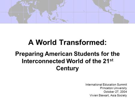 A World Transformed: Preparing American Students for the Interconnected World of the 21 st Century International Education Summit Princeton University.