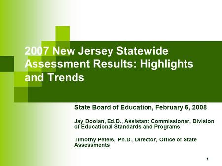 1 2007 New Jersey Statewide Assessment Results: Highlights and Trends State Board of Education, February 6, 2008 Jay Doolan, Ed.D., Assistant Commissioner,