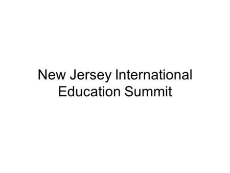 New Jersey International Education Summit. Why Does Education In Foreign Languages and Cultures Matter In New Jerseys Schools?